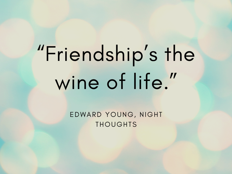 """""""Friendship's the wine of life."""" Edward Young, Night Thoughts"""