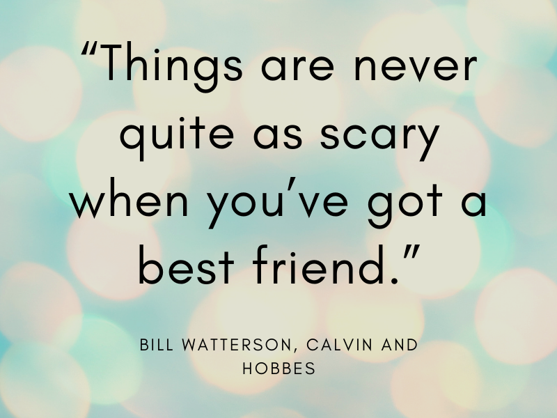 """""""Things are never quite as scary when you've got a best friend."""" Bill Watterson, Calvin and Hobbes"""